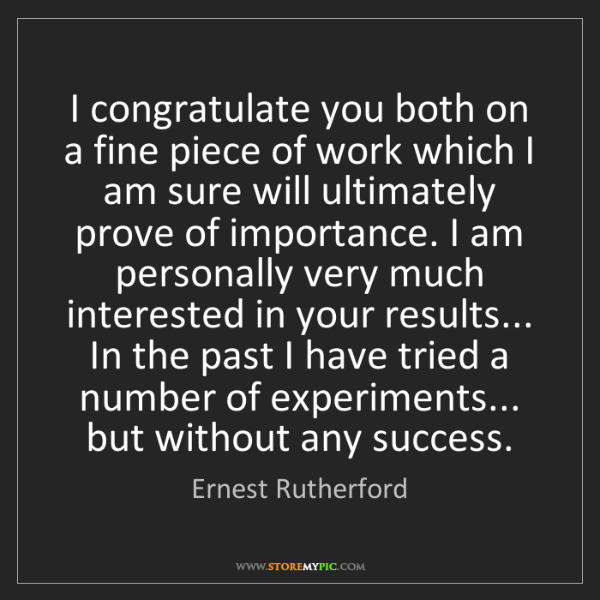 Ernest Rutherford: I congratulate you both on a fine piece of work which...