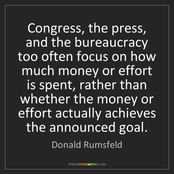 Donald Rumsfeld: Congress, the press, and the bureaucracy too often focus...