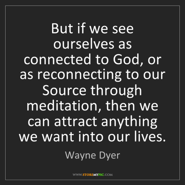 Wayne Dyer: But if we see ourselves as connected to God, or as reconnecting...