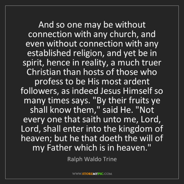 Ralph Waldo Trine: And so one may be without connection with any church,...