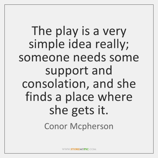 The play is a very simple idea really; someone needs some support ...