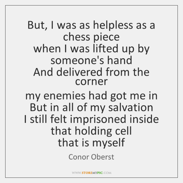 But, I was as helpless as a chess piece   when I was ...