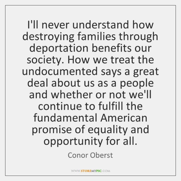 I'll never understand how destroying families through deportation benefits our society. How ...