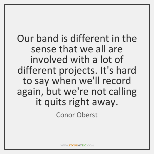 Our band is different in the sense that we all are involved ...