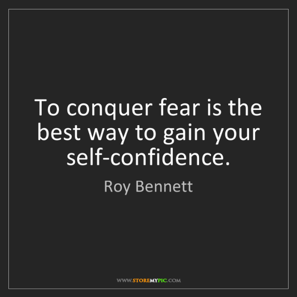 Roy Bennett: To conquer fear is the best way to gain your self-confidence.