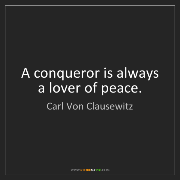 Carl Von Clausewitz: A conqueror is always a lover of peace.