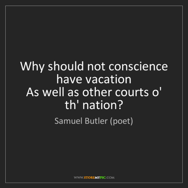 Samuel Butler (poet): Why should not conscience have vacation   As well as...