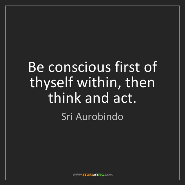 Sri Aurobindo: Be conscious first of thyself within, then think and...