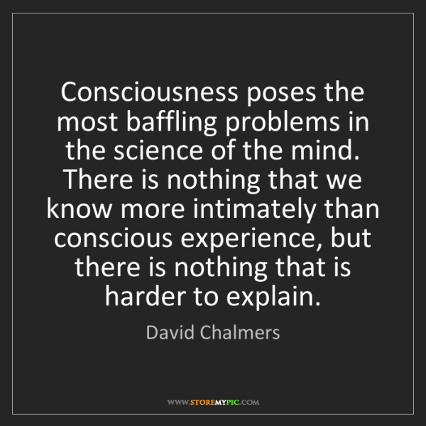 David Chalmers: Consciousness poses the most baffling problems in the...
