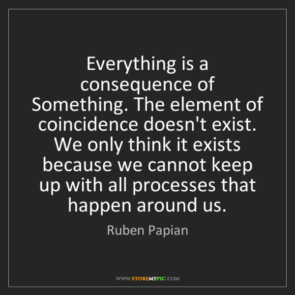 Ruben Papian: Everything is a consequence of Something. The element...