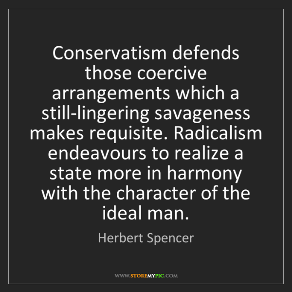 Herbert Spencer: Conservatism defends those coercive arrangements which...