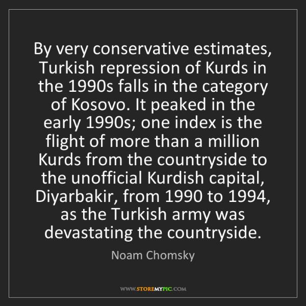 Noam Chomsky: By very conservative estimates, Turkish repression of...