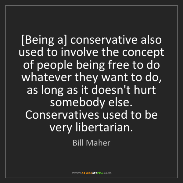 Bill Maher: [Being a] conservative also used to involve the concept...