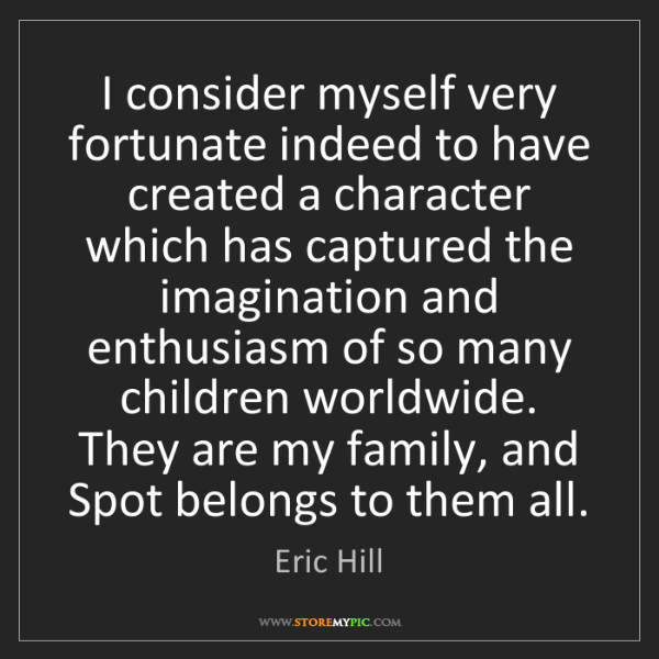 Eric Hill: I consider myself very fortunate indeed to have created...