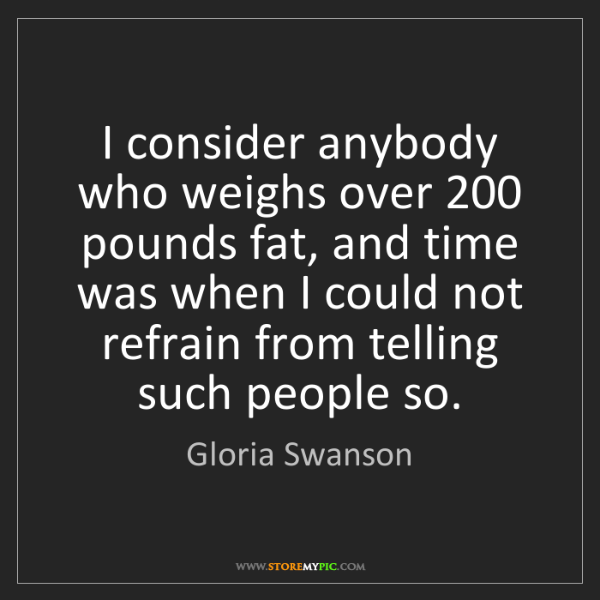 Gloria Swanson: I consider anybody who weighs over 200 pounds fat, and...