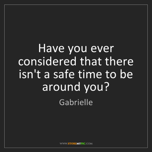 Gabrielle: Have you ever considered that there isn't a safe time...