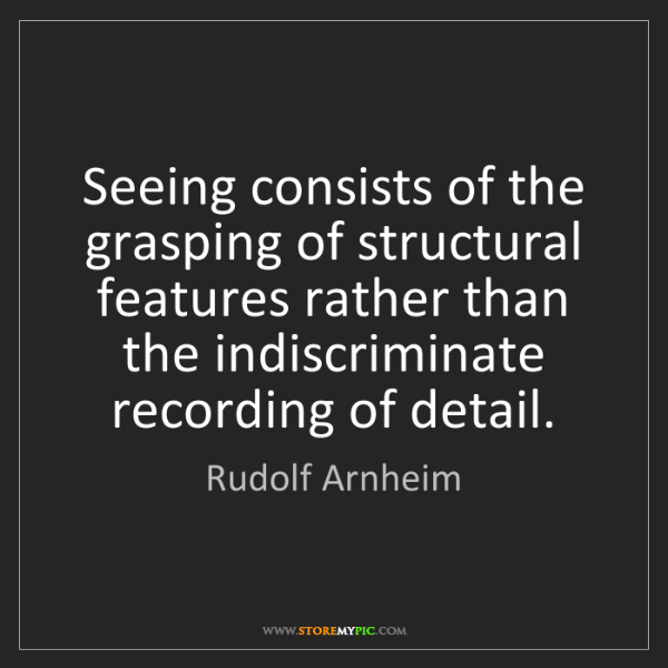 Rudolf Arnheim: Seeing consists of the grasping of structural features...