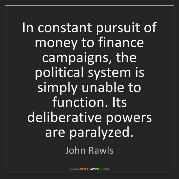 John Rawls: In constant pursuit of money to finance campaigns, the...