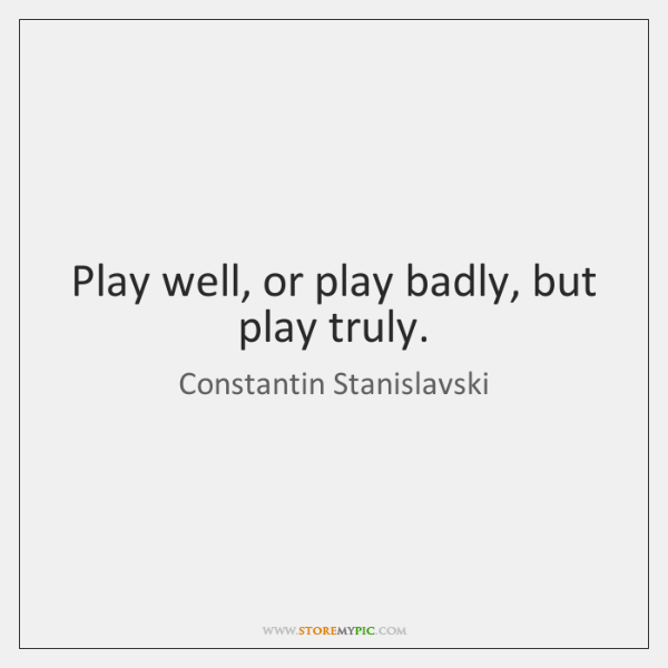 Play well, or play badly, but play truly.