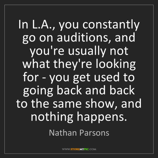 Nathan Parsons: In L.A., you constantly go on auditions, and you're usually...