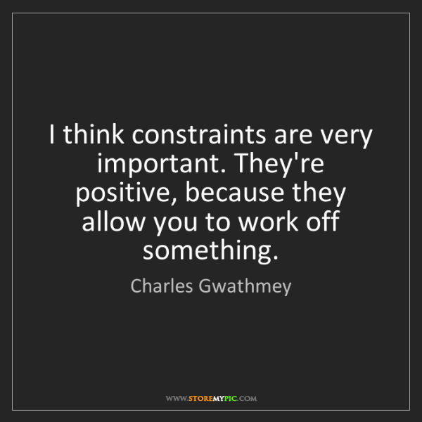 Charles Gwathmey: I think constraints are very important. They're positive,...