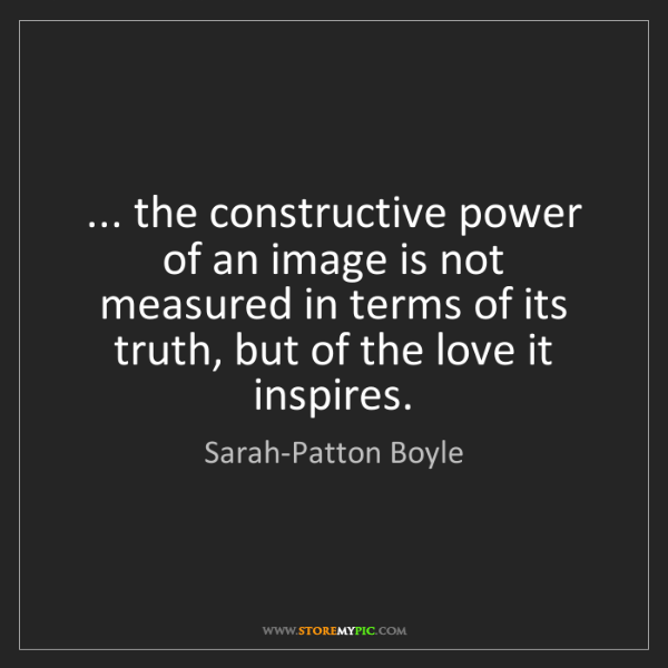 Sarah-Patton Boyle: ... the constructive power of an image is not measured...