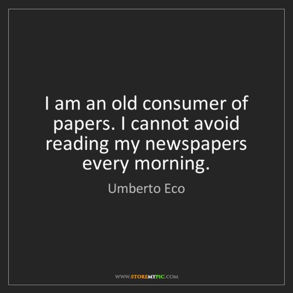 Umberto Eco: I am an old consumer of papers. I cannot avoid reading...