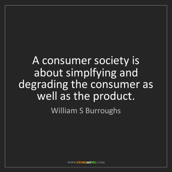 William S Burroughs: A consumer society is about simplfying and degrading...