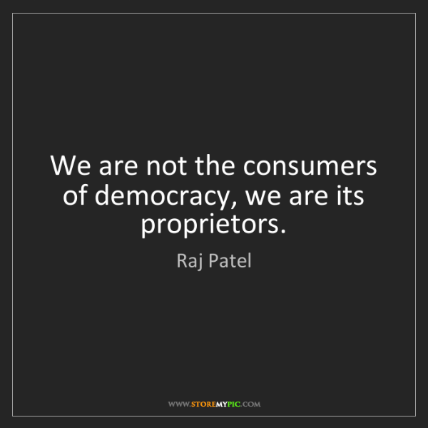 Raj Patel: We are not the consumers of democracy, we are its proprietors.