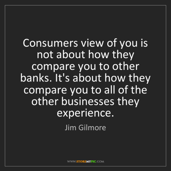 Jim Gilmore: Consumers view of you is not about how they compare you...
