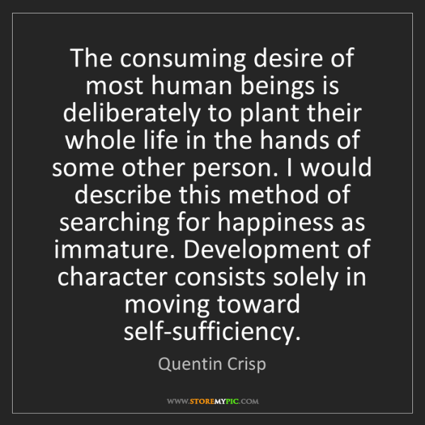 Quentin Crisp: The consuming desire of most human beings is deliberately...