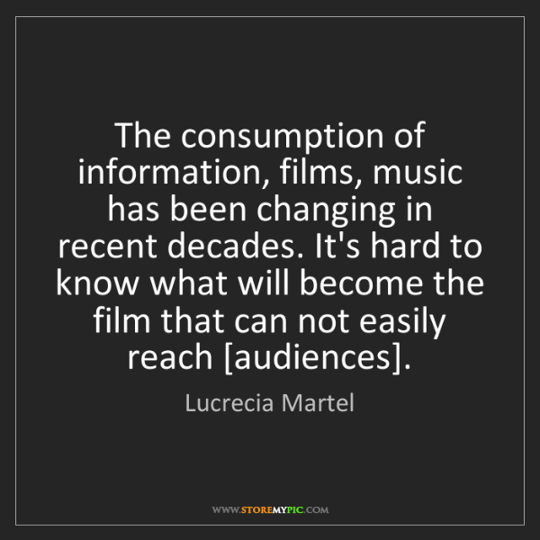 Lucrecia Martel: The consumption of information, films, music has been...