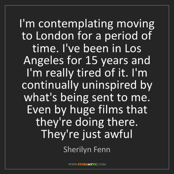 Sherilyn Fenn: I'm contemplating moving to London for a period of time....