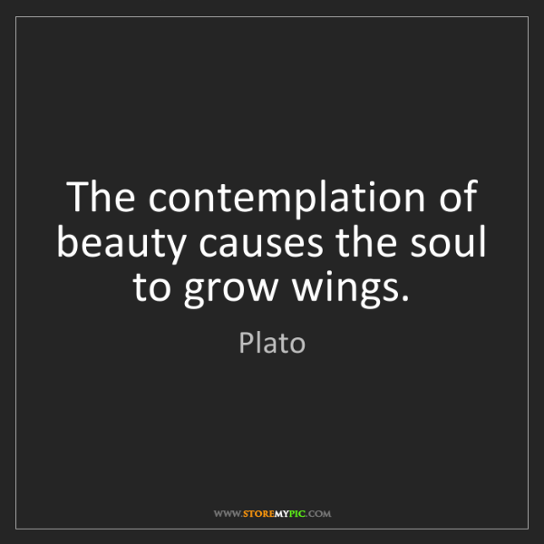 Plato: The contemplation of beauty causes the soul to grow wings.