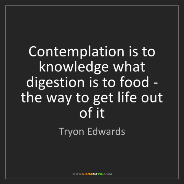 Tryon Edwards: Contemplation is to knowledge what digestion is to food...