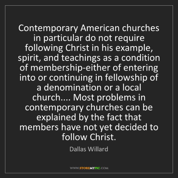 Dallas Willard: Contemporary American churches in particular do not require...