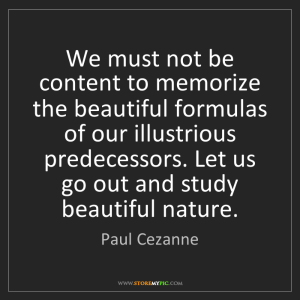 Paul Cezanne: We must not be content to memorize the beautiful formulas...