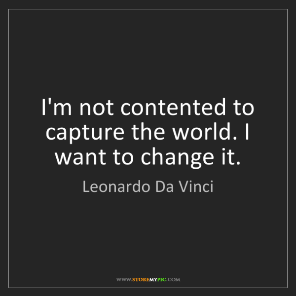 Leonardo Da Vinci: I'm not contented to capture the world. I want to change...