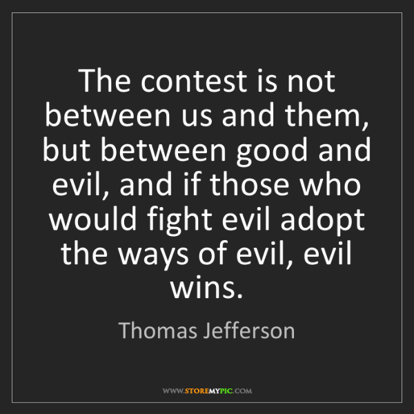 Thomas Jefferson: The contest is not between us and them, but between good...