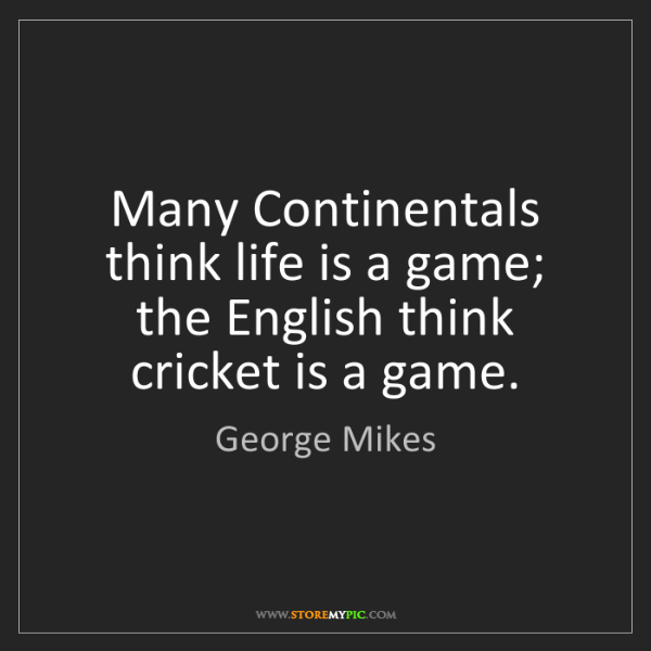 George Mikes: Many Continentals think life is a game; the English think...