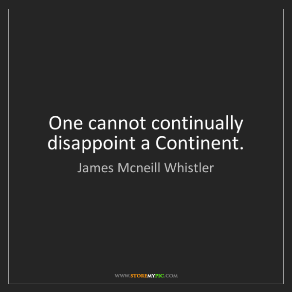 James Mcneill Whistler: One cannot continually disappoint a Continent.