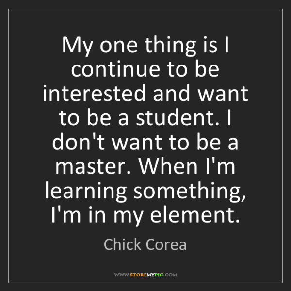 Chick Corea: My one thing is I continue to be interested and want...