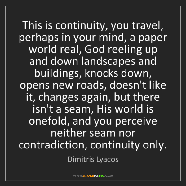 Dimitris Lyacos: This is continuity, you travel, perhaps in your mind,...