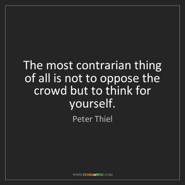 Peter Thiel: The most contrarian thing of all is not to oppose the...