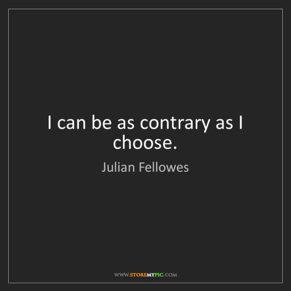 Julian Fellowes: I can be as contrary as I choose.