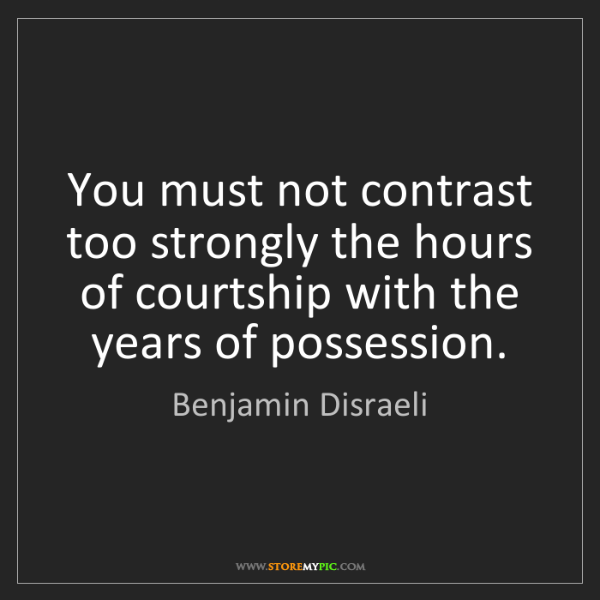 Benjamin Disraeli: You must not contrast too strongly the hours of courtship...