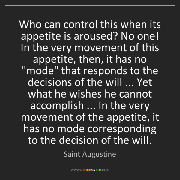 Saint Augustine: Who can control this when its appetite is aroused? No...