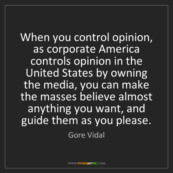 Gore Vidal: When you control opinion, as corporate America controls...