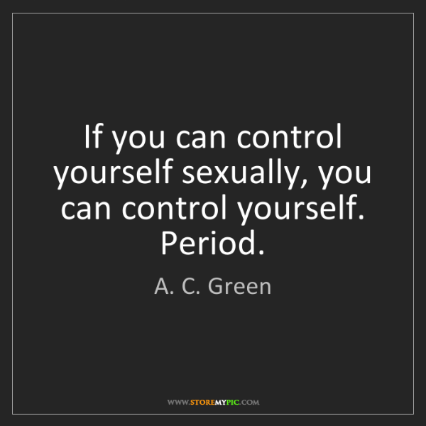 A. C. Green: If you can control yourself sexually, you can control...