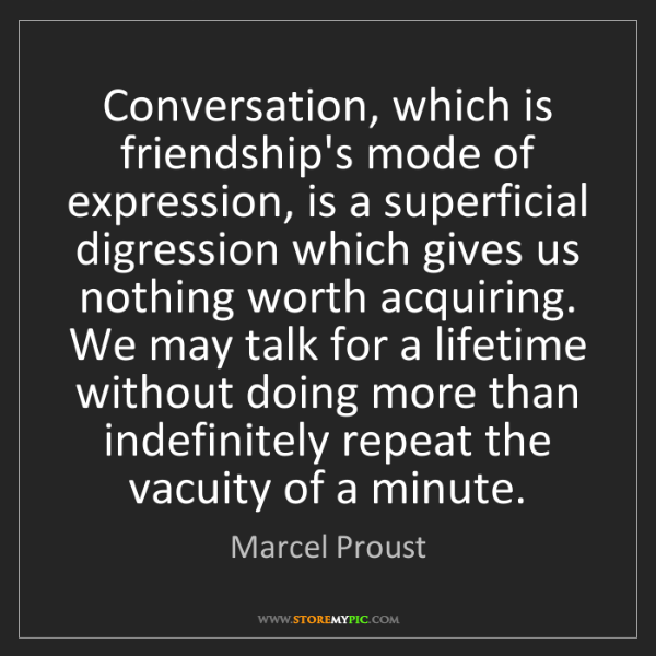 Marcel Proust: Conversation, which is friendship's mode of expression,...